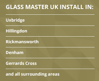 Glass Master UK install in the following areas Uxbridge, Hillingdon, Rickmansworth, Denham. Gerrards Cross and all surrounding areas